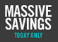 Massive savings - today only
